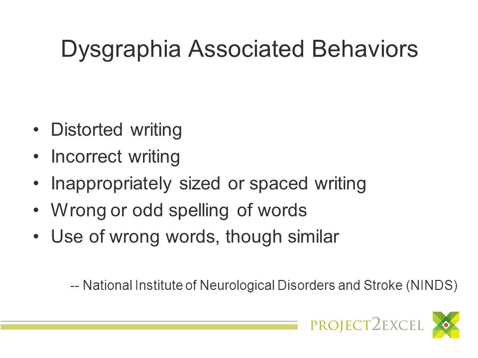 Dysgraphia Associated Behaviors Distorted writing Incorrect writing Inappropriately sized or spaced writing Wrong or odd spelling of words Use of wrong words, though similar -- National Institute of Neurological Disorders and Stroke (NINDS)