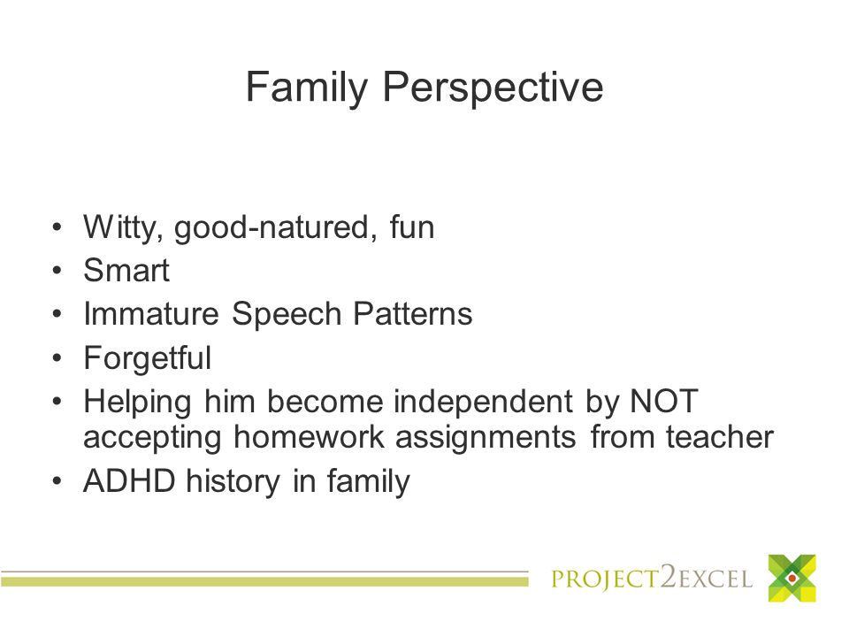 Family Perspective Witty, good-natured, fun Smart Immature Speech Patterns Forgetful Helping him become independent by NOT accepting homework assignments from teacher ADHD history in family