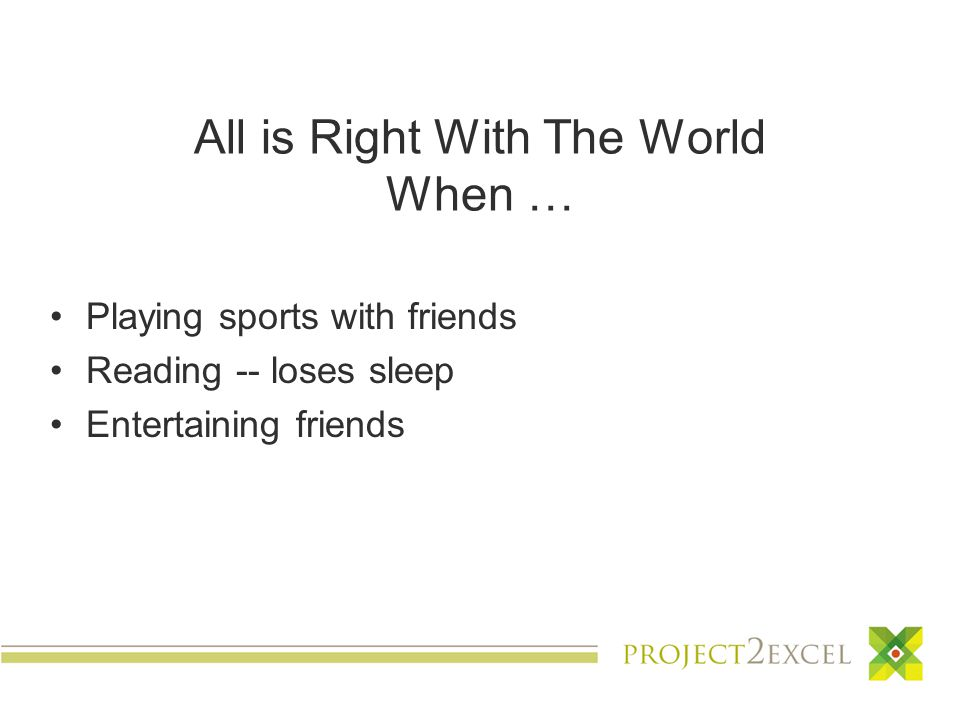 All is Right With The World When … Playing sports with friends Reading -- loses sleep Entertaining friends