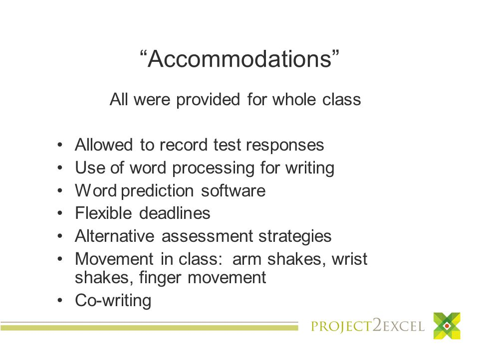 Accommodations All were provided for whole class Allowed to record test responses Use of word processing for writing Word prediction software Flexible deadlines Alternative assessment strategies Movement in class: arm shakes, wrist shakes, finger movement Co-writing