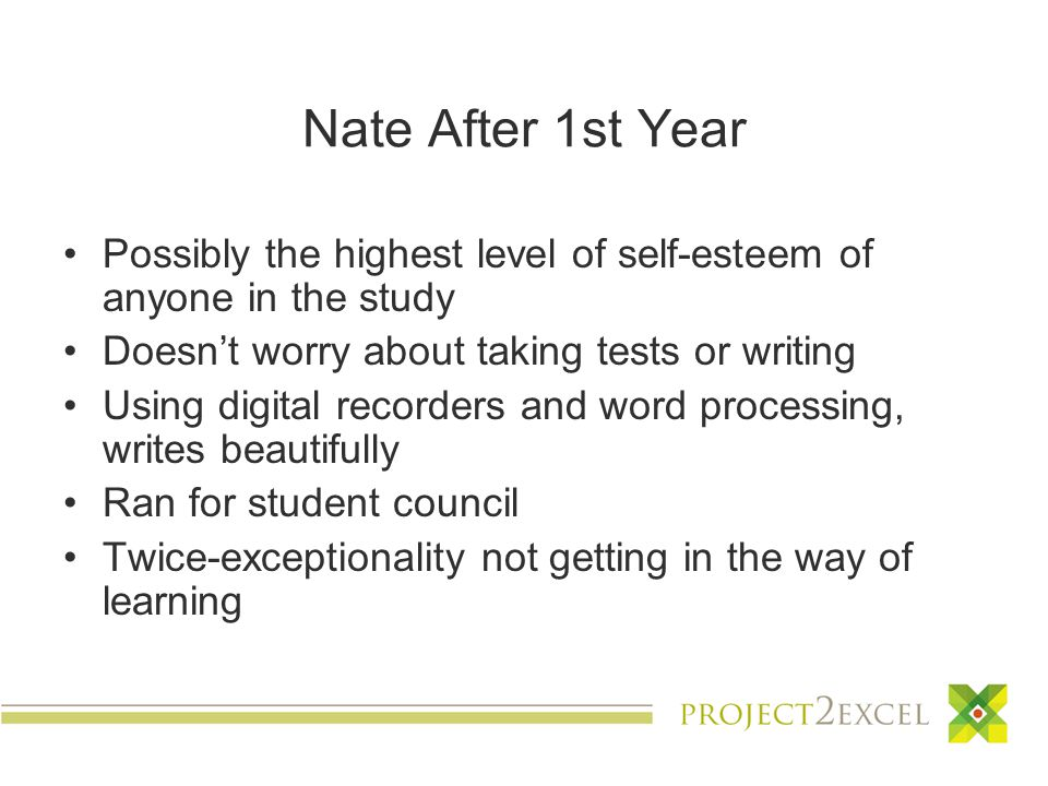 Nate After 1st Year Possibly the highest level of self-esteem of anyone in the study Doesn't worry about taking tests or writing Using digital recorders and word processing, writes beautifully Ran for student council Twice-exceptionality not getting in the way of learning
