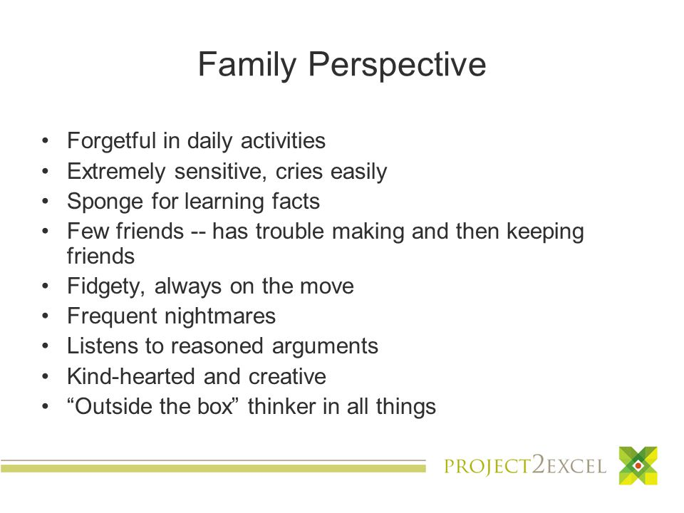 Family Perspective Forgetful in daily activities Extremely sensitive, cries easily Sponge for learning facts Few friends -- has trouble making and then keeping friends Fidgety, always on the move Frequent nightmares Listens to reasoned arguments Kind-hearted and creative Outside the box thinker in all things