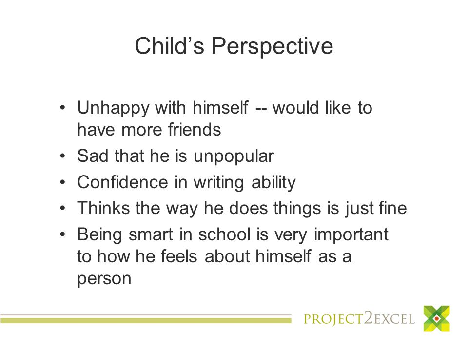 Child's Perspective Unhappy with himself -- would like to have more friends Sad that he is unpopular Confidence in writing ability Thinks the way he does things is just fine Being smart in school is very important to how he feels about himself as a person