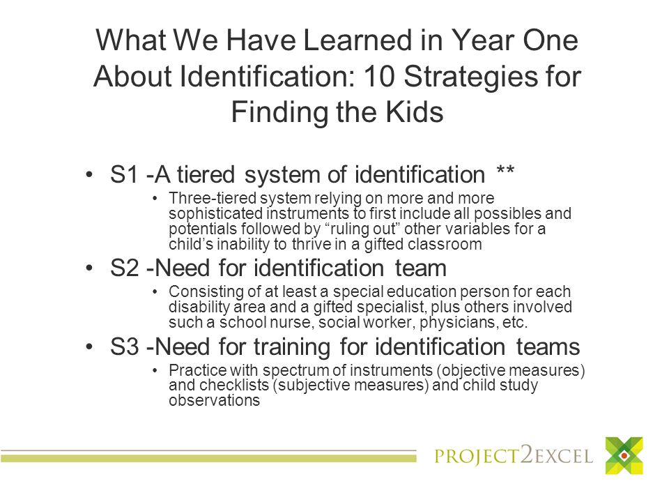 What We Have Learned in Year One About Identification: 10 Strategies for Finding the Kids S1 -A tiered system of identification ** Three-tiered system relying on more and more sophisticated instruments to first include all possibles and potentials followed by ruling out other variables for a child's inability to thrive in a gifted classroom S2 -Need for identification team Consisting of at least a special education person for each disability area and a gifted specialist, plus others involved such a school nurse, social worker, physicians, etc.