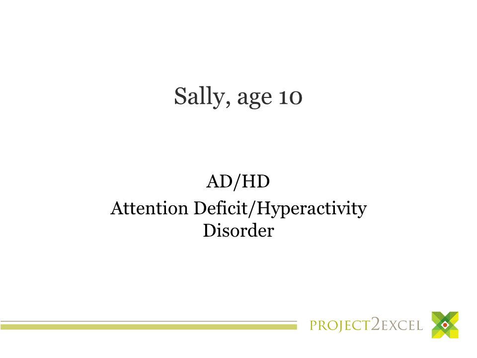 Sally, age 10 AD/HD Attention Deficit/Hyperactivity Disorder