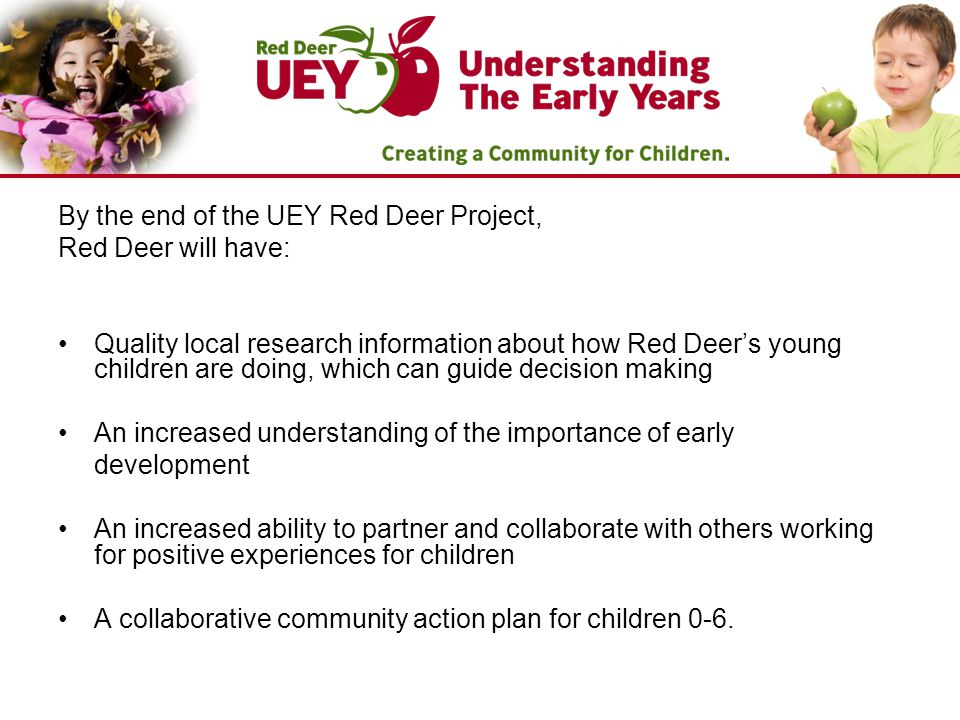 By the end of the UEY Red Deer Project, Red Deer will have: Quality local research information about how Red Deer's young children are doing, which can guide decision making An increased understanding of the importance of early development An increased ability to partner and collaborate with others working for positive experiences for children A collaborative community action plan for children 0-6.