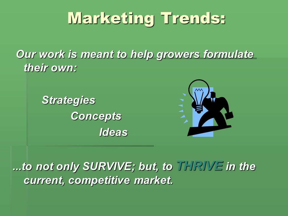 Marketing Trends: Marketing Trends: Our work is meant to help growers formulate their own: Our work is meant to help growers formulate their own:StrategiesConceptsIdeas...to not only SURVIVE; but, to THRIVE in the current, competitive market.