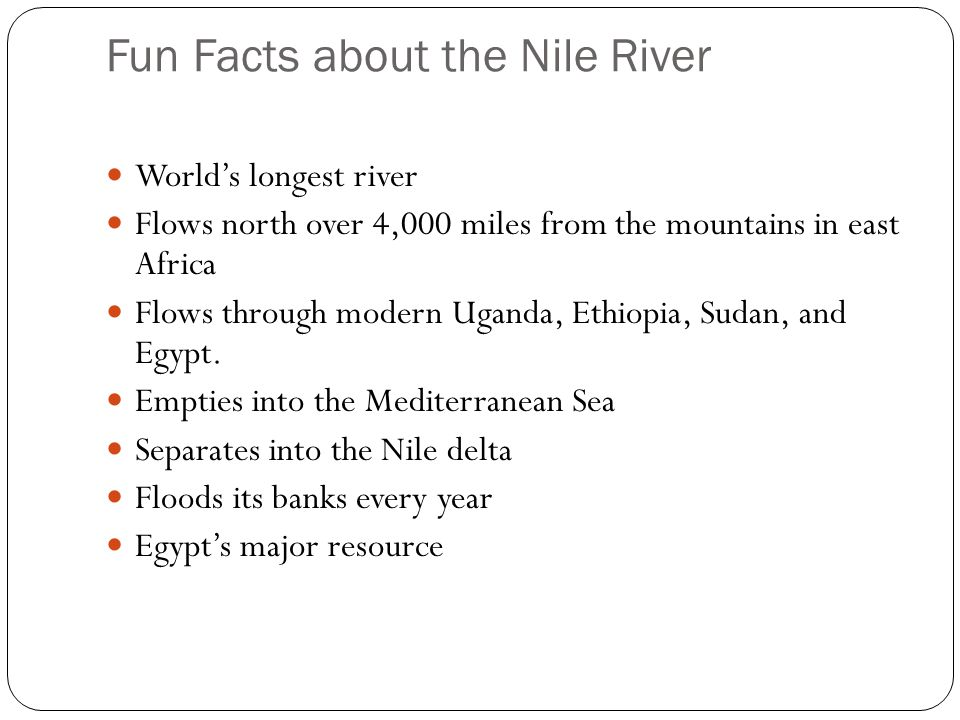 Fun Facts about the Nile River World's longest river Flows north over 4,000 miles from the mountains in east Africa Flows through modern Uganda, Ethiopia, Sudan, and Egypt.