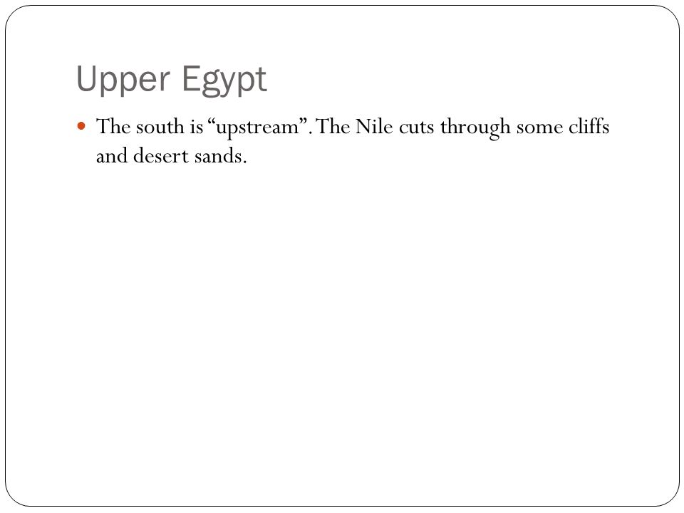 Upper Egypt The south is upstream . The Nile cuts through some cliffs and desert sands.
