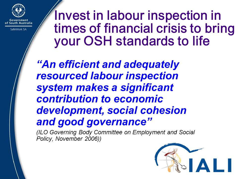 21 Invest in labour inspection in times of financial crisis to bring your OSH standards to life An efficient and adequately resourced labour inspection system makes a significant contribution to economic development, social cohesion and good governance (ILO Governing Body Committee on Employment and Social Policy, November 2006))