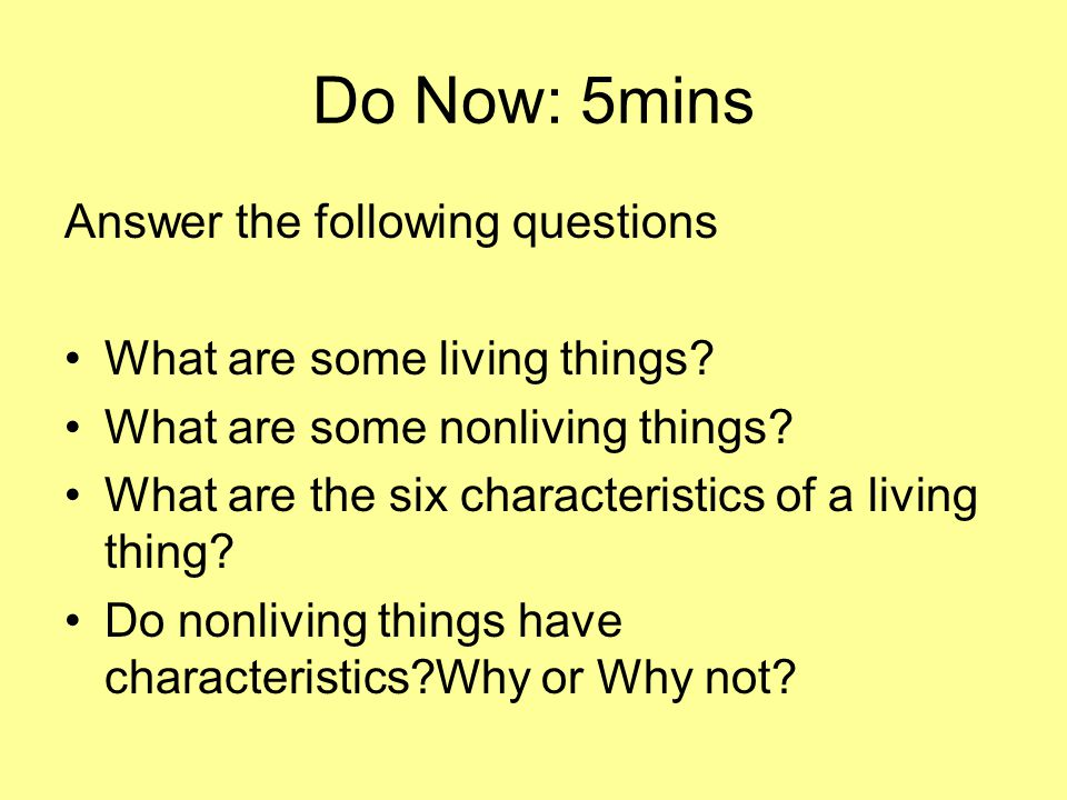 Do Now: 5mins Answer the following questions What are some living things? What are some nonliving things? What are the six characteristics of a living