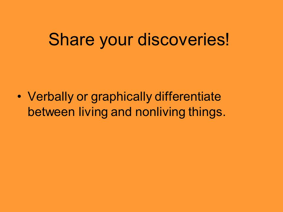 Share your discoveries! Verbally or graphically differentiate between living and nonliving things.