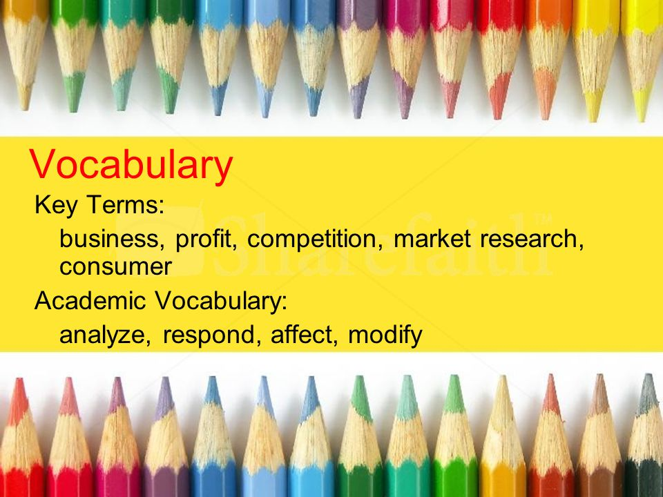 Vocabulary Key Terms: business, profit, competition, market research, consumer Academic Vocabulary: analyze, respond, affect, modify
