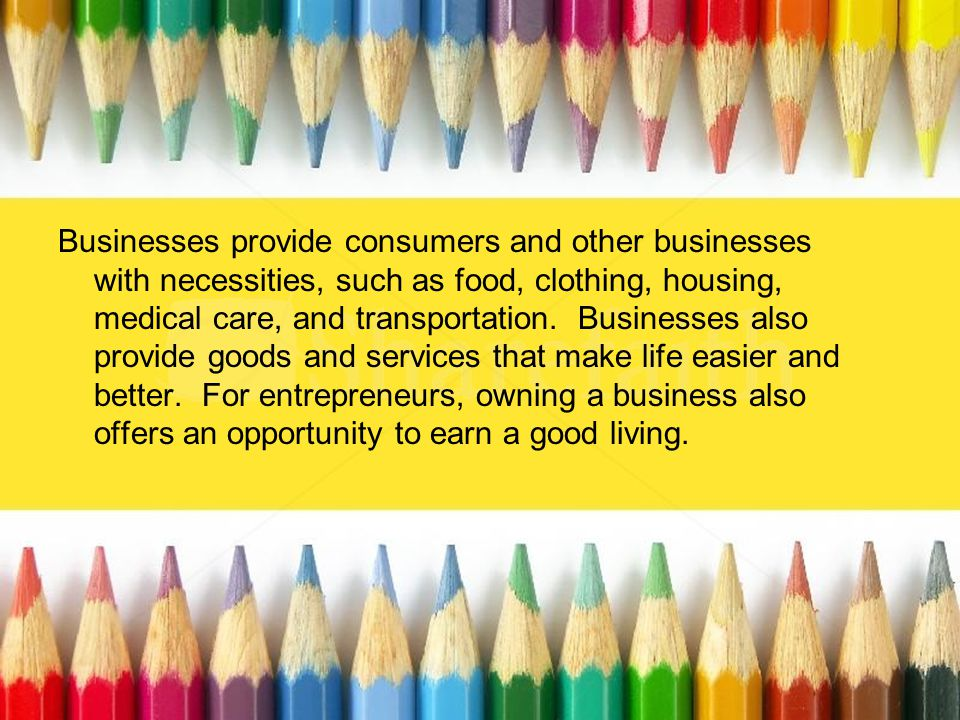 Businesses provide consumers and other businesses with necessities, such as food, clothing, housing, medical care, and transportation. Businesses also