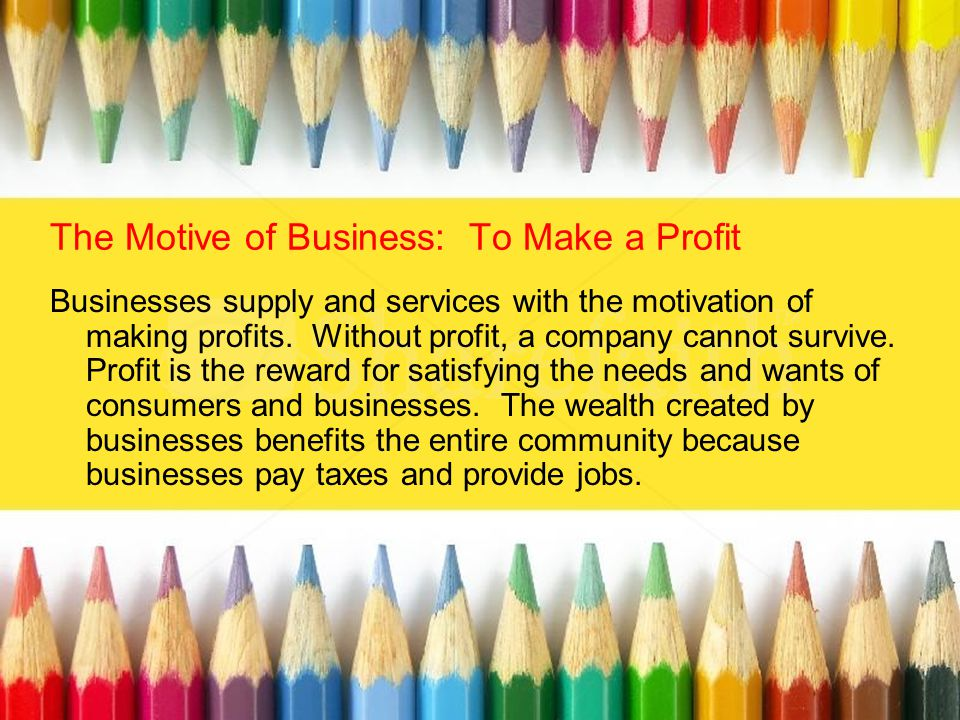 The Motive of Business: To Make a Profit Businesses supply and services with the motivation of making profits. Without profit, a company cannot surviv