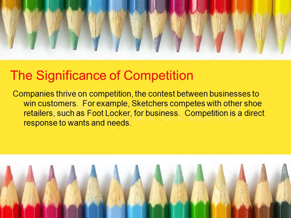 The Significance of Competition Companies thrive on competition, the contest between businesses to win customers. For example, Sketchers competes with