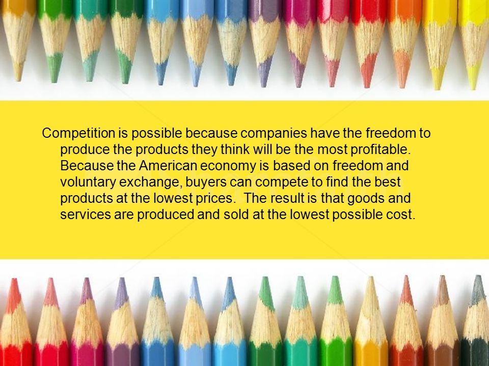 Competition is possible because companies have the freedom to produce the products they think will be the most profitable. Because the American econom