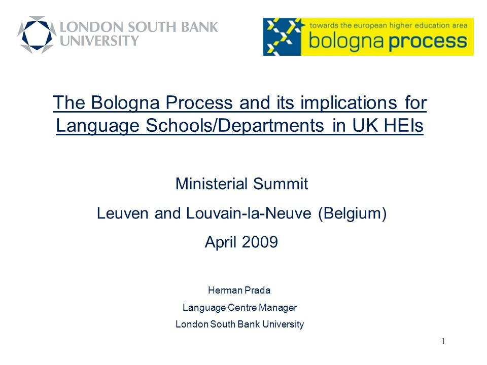 1 The Bologna Process and its implications for Language Schools/Departments in UK HEIs Herman Prada Language Centre Manager London South Bank Universi