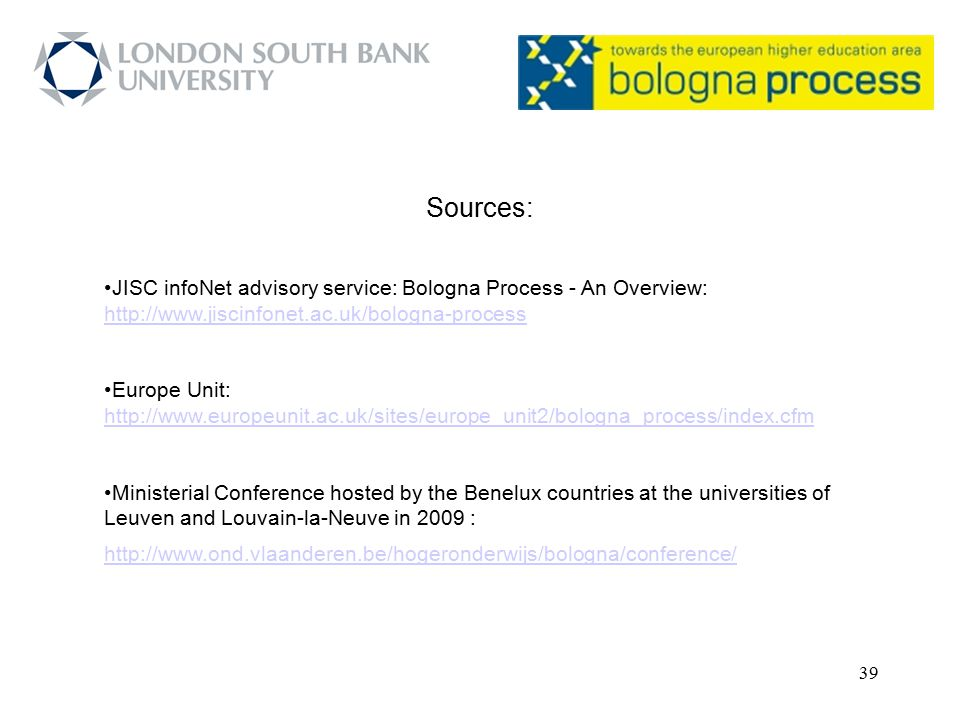 39 Sources: JISC infoNet advisory service: Bologna Process - An Overview: http://www.jiscinfonet.ac.uk/bologna-process http://www.jiscinfonet.ac.uk/bo