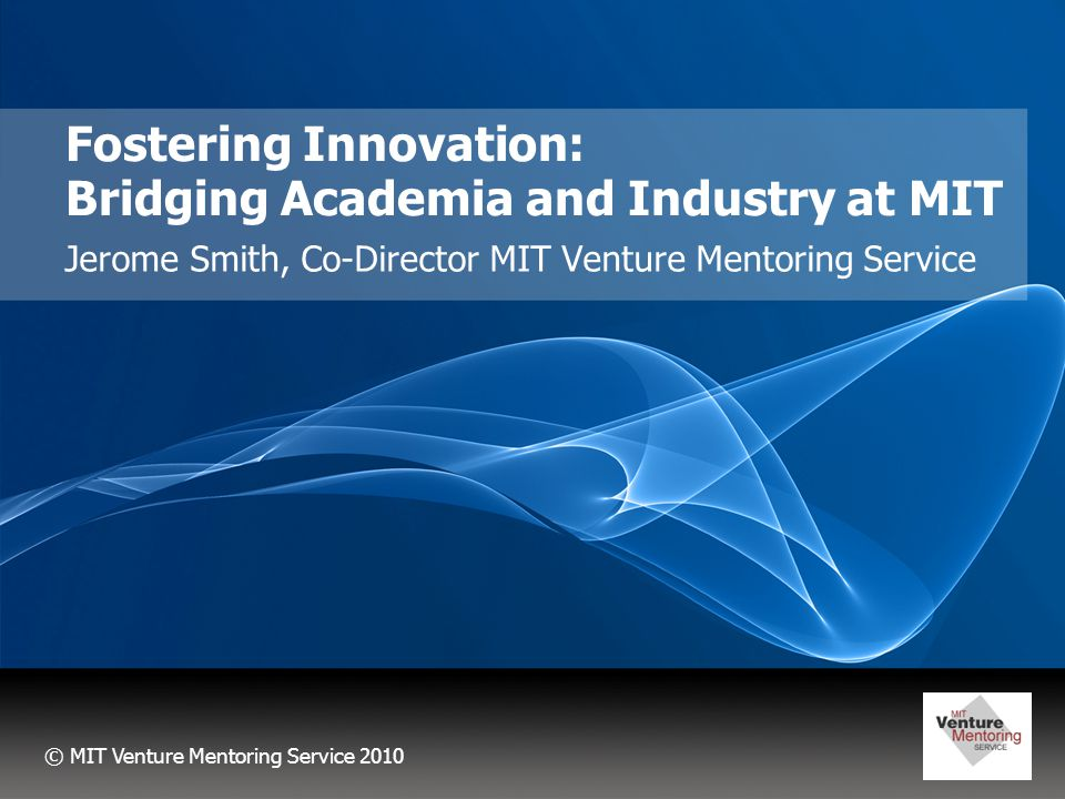 © MIT Venture Mentoring Service 2010 Fostering Innovation: Bridging Academia and Industry at MIT Jerome Smith, Co-Director MIT Venture Mentoring Service