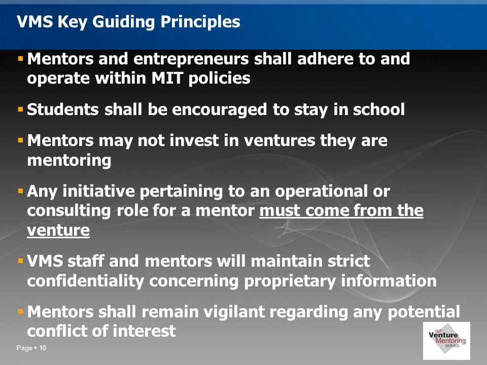 Page  10 VMS Key Guiding Principles  Mentors and entrepreneurs shall adhere to and operate within MIT policies  Students shall be encouraged to stay in school  Mentors may not invest in ventures they are mentoring  Any initiative pertaining to an operational or consulting role for a mentor must come from the venture  VMS staff and mentors will maintain strict confidentiality concerning proprietary information  Mentors shall remain vigilant regarding any potential conflict of interest