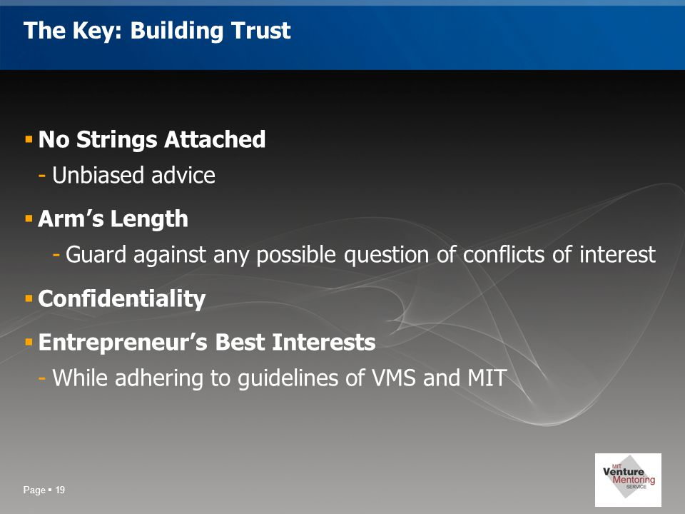 Page  19 The Key: Building Trust  No Strings Attached -Unbiased advice  Arm's Length -Guard against any possible question of conflicts of interest  Confidentiality  Entrepreneur's Best Interests -While adhering to guidelines of VMS and MIT