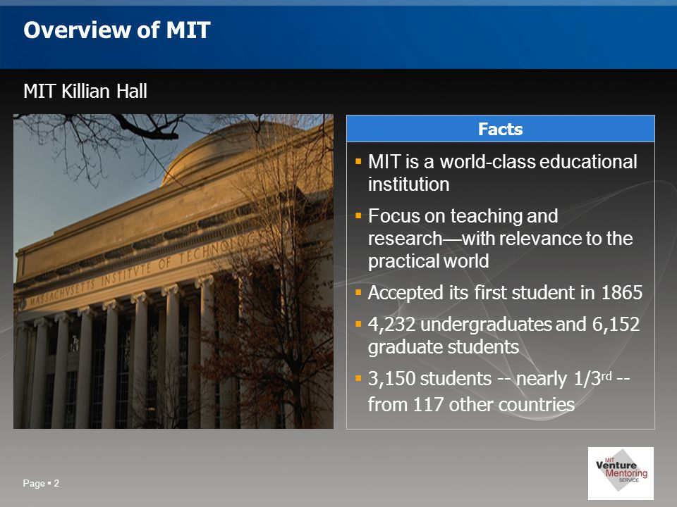 Page  2 Overview of MIT MIT Killian Hall Facts  MIT is a world-class educational institution  Focus on teaching and research—with relevance to the practical world  Accepted its first student in 1865  4,232 undergraduates and 6,152 graduate students  3,150 students -- nearly 1/3 rd -- from 117 other countries
