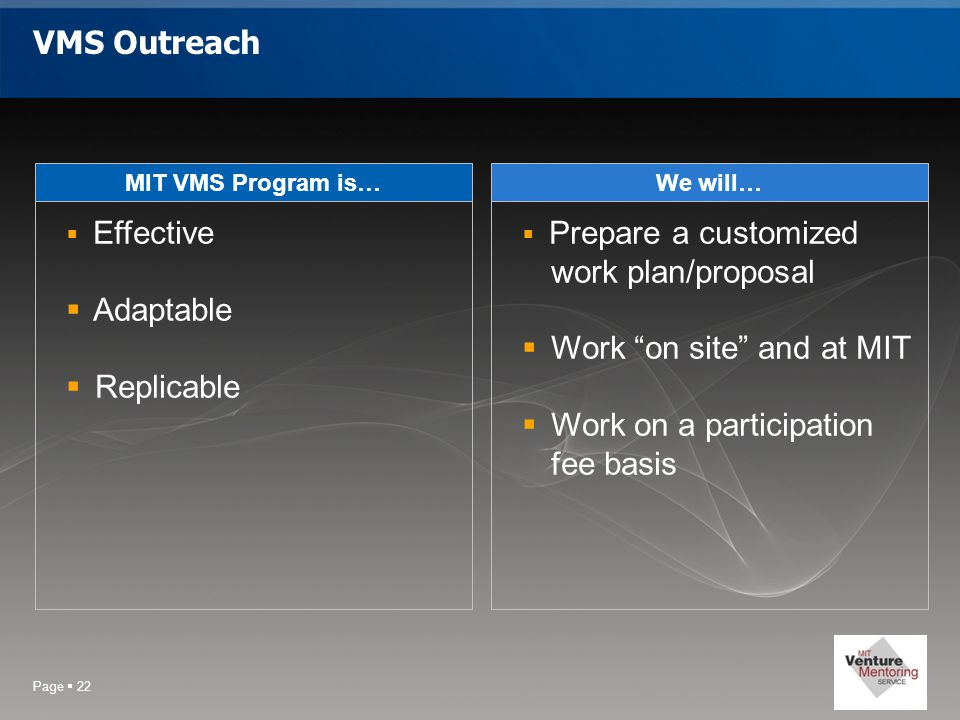 Page  22 VMS Outreach MIT VMS Program is…  Effective  Adaptable  Replicable We will…  Prepare a customized work plan/proposal  Work on site and at MIT  Work on a participation fee basis