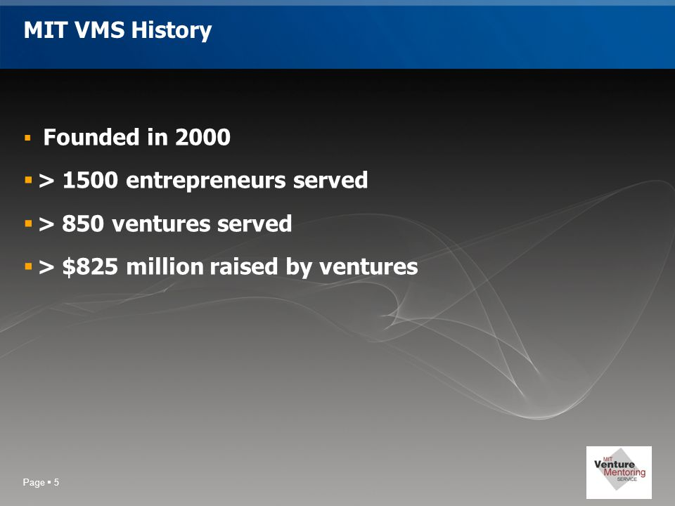 Page  5 MIT VMS History  Founded in 2000  > 1500 entrepreneurs served  > 850 ventures served  > $825 million raised by ventures