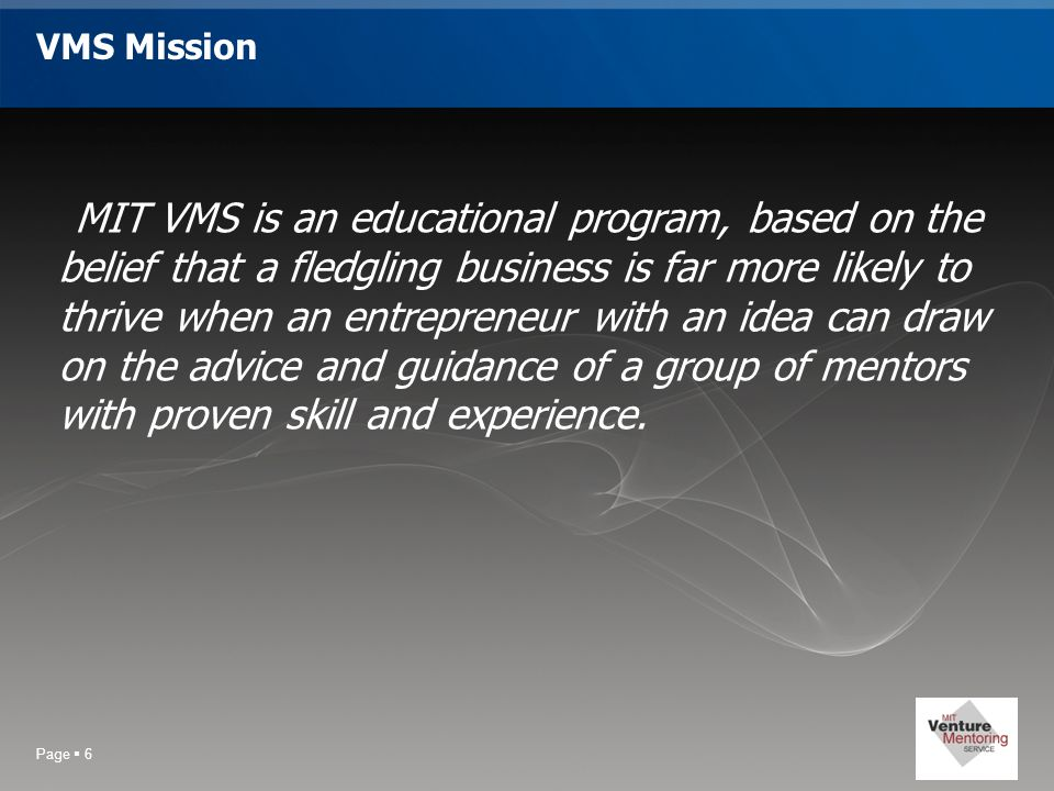 Page  6 VMS Mission MIT VMS is an educational program, based on the belief that a fledgling business is far more likely to thrive when an entrepreneur with an idea can draw on the advice and guidance of a group of mentors with proven skill and experience.