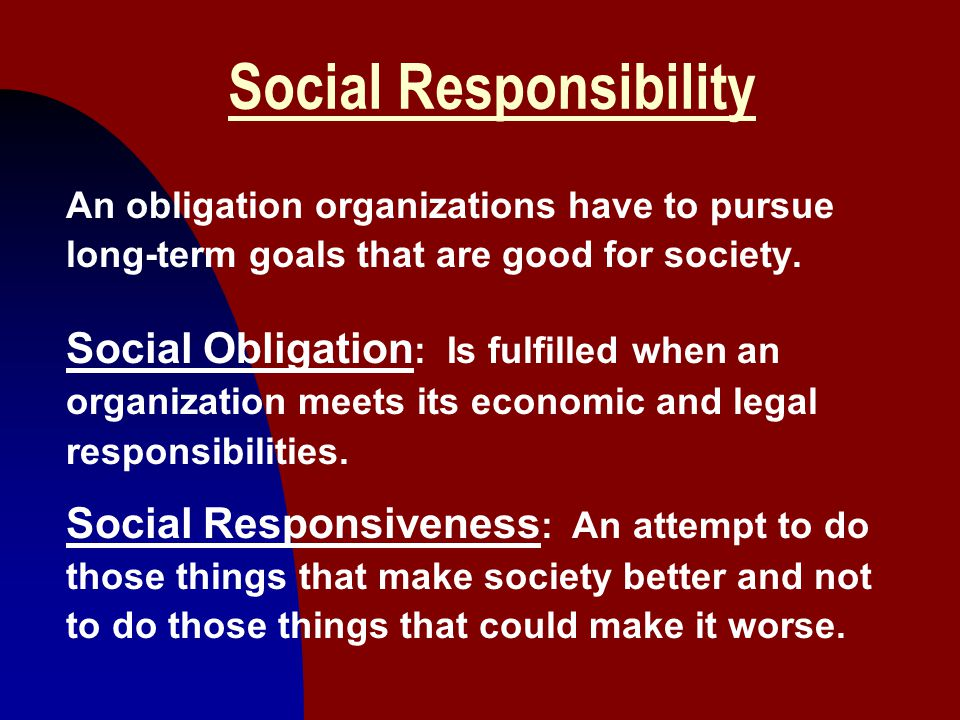 10 Social Responsibility An obligation organizations have to pursue long-term goals that are good for society. Social Obligation : Is fulfilled when a