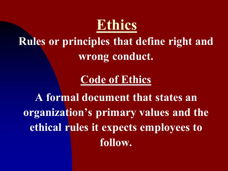 11 Ethics Rules or principles that define right and wrong conduct. Code of Ethics A formal document that states an organization's primary values and t