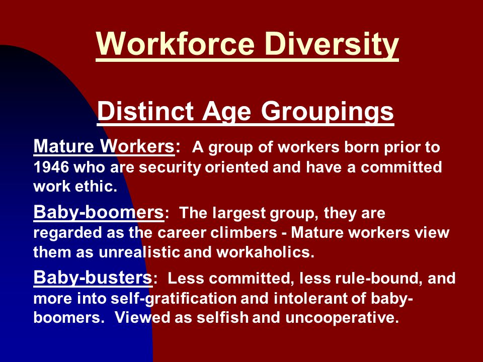 4 Workforce Diversity Distinct Age Groupings Mature Workers: A group of workers born prior to 1946 who are security oriented and have a committed work ethic.