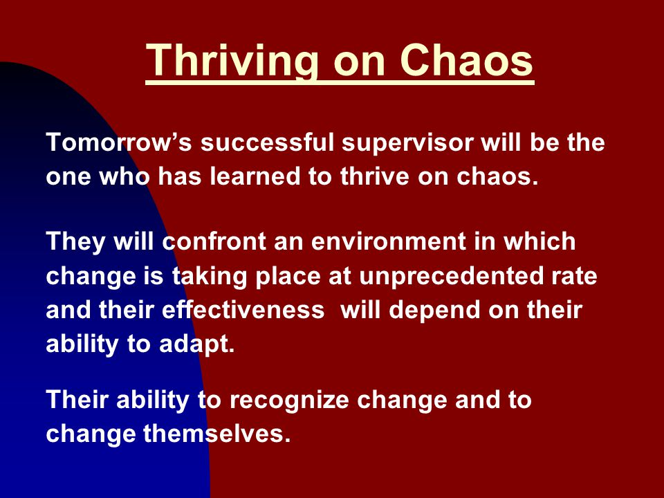 9 Thriving on Chaos Tomorrow's successful supervisor will be the one who has learned to thrive on chaos. They will confront an environment in which ch