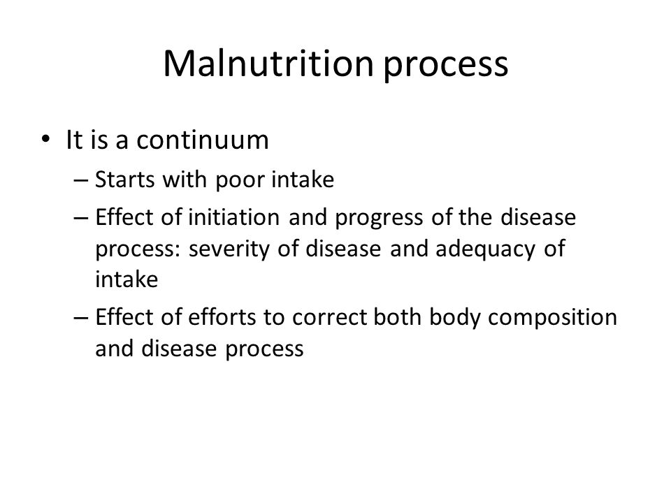 Malnutrition process It is a continuum – Starts with poor intake – Effect of initiation and progress of the disease process: severity of disease and a
