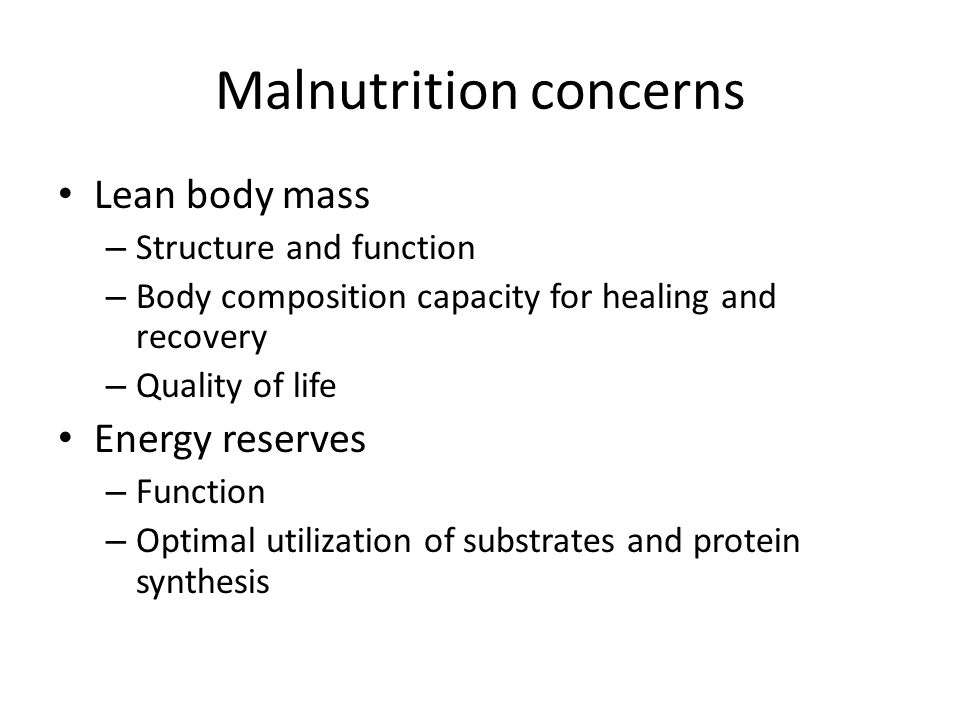 Malnutrition concerns Lean body mass – Structure and function – Body composition capacity for healing and recovery – Quality of life Energy reserves –