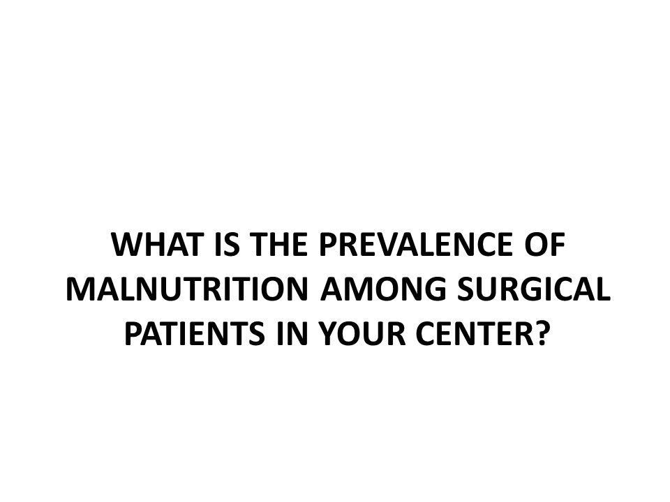 WHAT IS THE PREVALENCE OF MALNUTRITION AMONG SURGICAL PATIENTS IN YOUR CENTER?