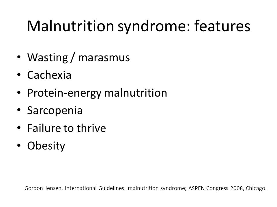 Malnutrition syndrome: features and effects Wasting / marasmus Cachexia Protein-energy malnutrition Sarcopenia Failure to thrive Obesity Wasting / marasmus Cachexia Protein-energy malnutrition Sarcopenia Failure to thrive Obesity Loss of lean body mass Structural and functional impairment Energy utilization problems Antioxidant capabilities Increased complications and mortality Loss of lean body mass Structural and functional impairment Energy utilization problems Antioxidant capabilities Increased complications and mortality Gordon Jensen.