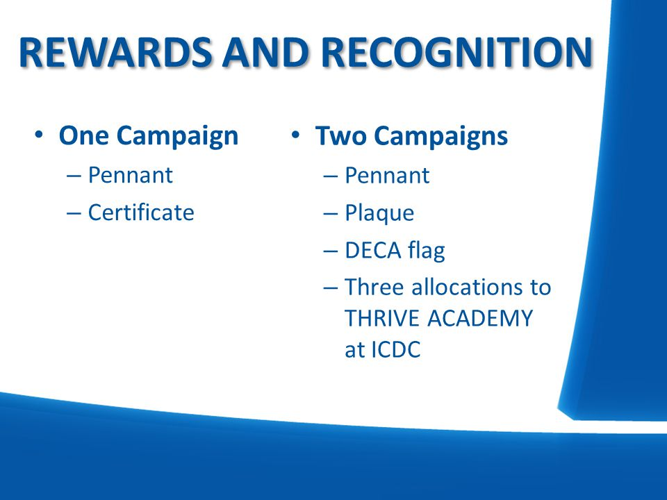REWARDS AND RECOGNITION Two Campaigns – Pennant – Plaque – DECA flag – Three allocations to THRIVE ACADEMY at ICDC One Campaign – Pennant – Certificat