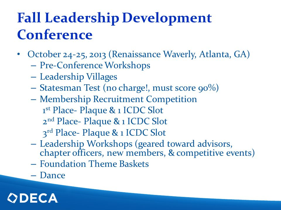 Fall Leadership Development Conference October 24-25, 2013 (Renaissance Waverly, Atlanta, GA) – Pre-Conference Workshops – Leadership Villages – Statesman Test (no charge!, must score 90%) – Membership Recruitment Competition 1 st Place- Plaque & 1 ICDC Slot 2 nd Place- Plaque & 1 ICDC Slot 3 rd Place- Plaque & 1 ICDC Slot – Leadership Workshops (geared toward advisors, chapter officers, new members, & competitive events) – Foundation Theme Baskets – Dance
