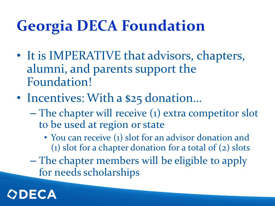 Georgia DECA Foundation It is IMPERATIVE that advisors, chapters, alumni, and parents support the Foundation! Incentives: With a $25 donation… – The c