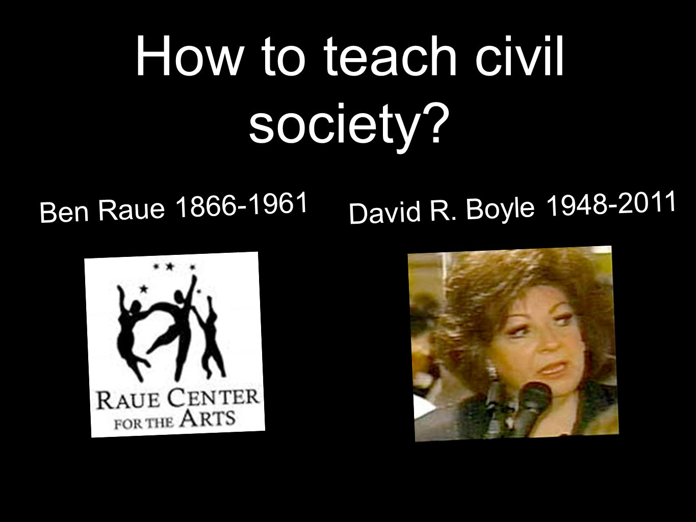 How to teach civil society? Ben Raue 1866-1961 David R. Boyle 1948-2011