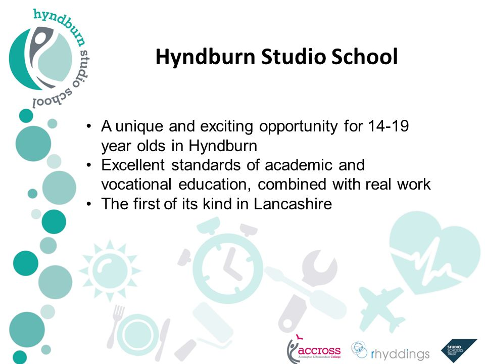 Hyndburn Studio School A unique and exciting opportunity for year olds in Hyndburn Excellent standards of academic and vocational education, combined with real work The first of its kind in Lancashire