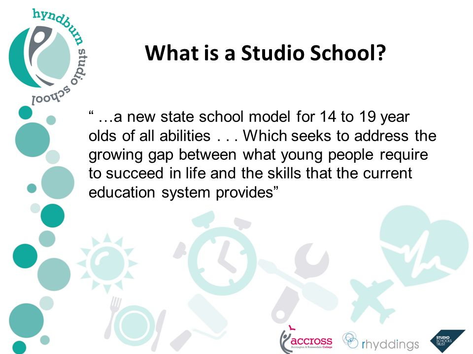 What is a Studio School. …a new state school model for 14 to 19 year olds of all abilities...