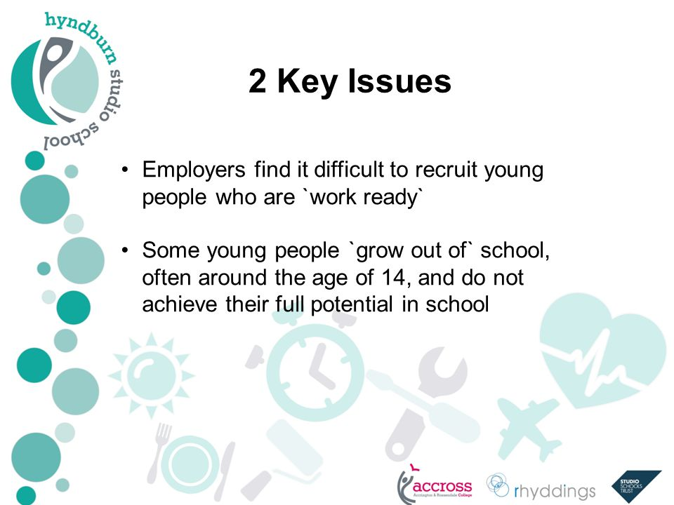 2 Key Issues Employers find it difficult to recruit young people who are `work ready` Some young people `grow out of` school, often around the age of 14, and do not achieve their full potential in school
