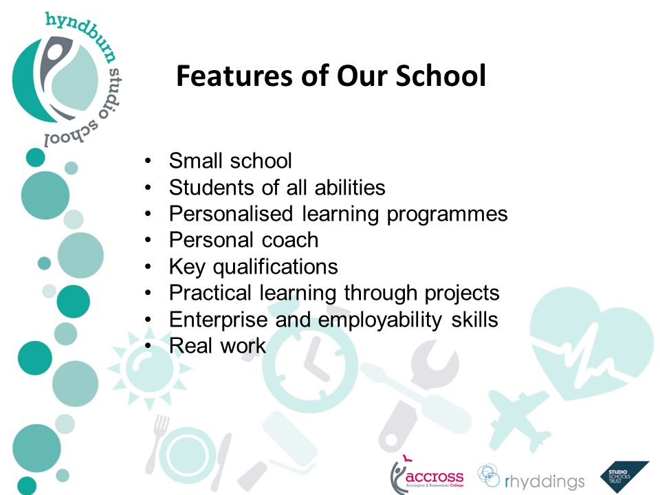 Features of Our School Small school Students of all abilities Personalised learning programmes Personal coach Key qualifications Practical learning through projects Enterprise and employability skills Real work