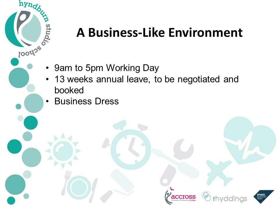 A Business-Like Environment 9am to 5pm Working Day 13 weeks annual leave, to be negotiated and booked Business Dress