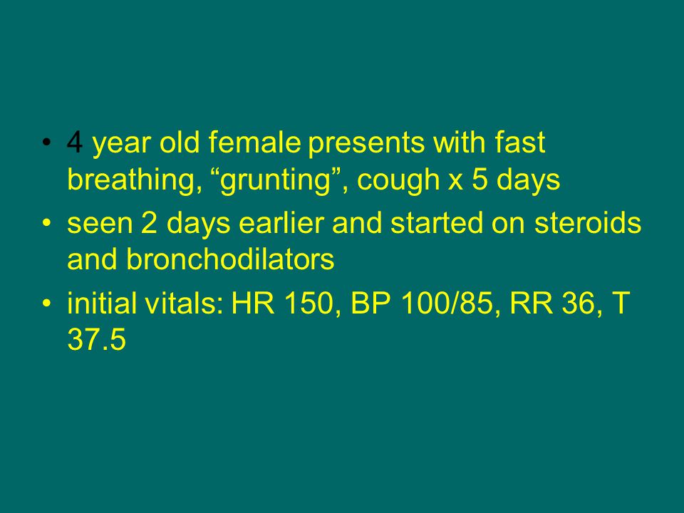 "4 year old female presents with fast breathing, ""grunting"", cough x 5 days seen 2 days earlier and started on steroids and bronchodilators initial vit"