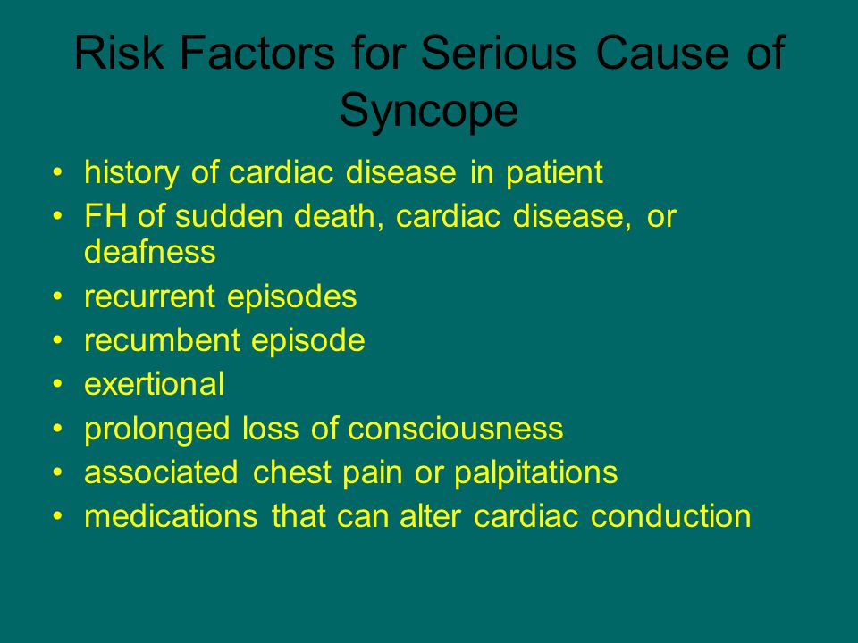 Risk Factors for Serious Cause of Syncope history of cardiac disease in patient FH of sudden death, cardiac disease, or deafness recurrent episodes re