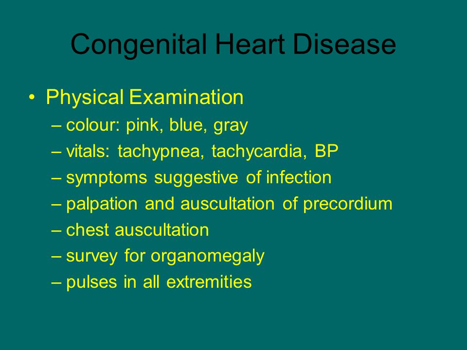 Congenital Heart Disease Physical Examination –colour: pink, blue, gray –vitals: tachypnea, tachycardia, BP –symptoms suggestive of infection –palpati